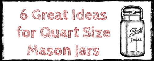 6 Great Ideas for Your Quart Size Mason Jars